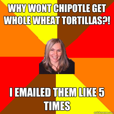 why wont chipotle get whole wheat tortillas?! I emailed them like 5 times