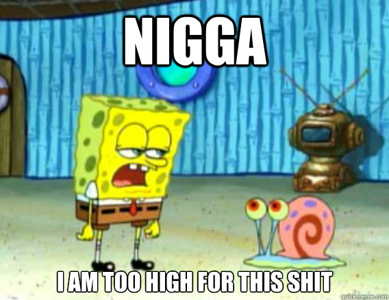 Nigga I am too high for this shit - Nigga I am too high for this shit  Stoner Spongebob