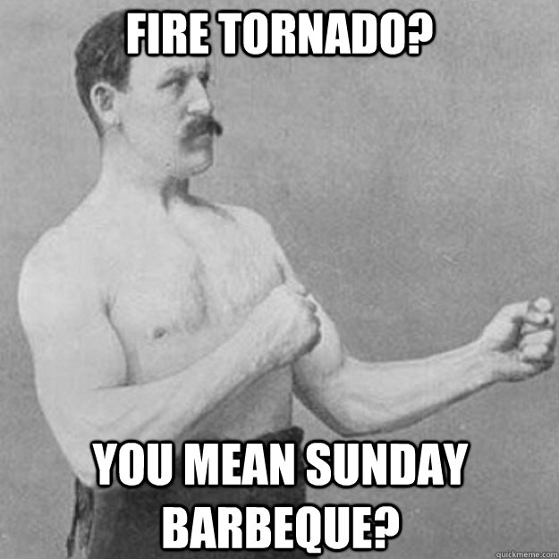 Fire tornado? You mean Sunday Barbeque? - Fire tornado? You mean Sunday Barbeque?  overly manly man
