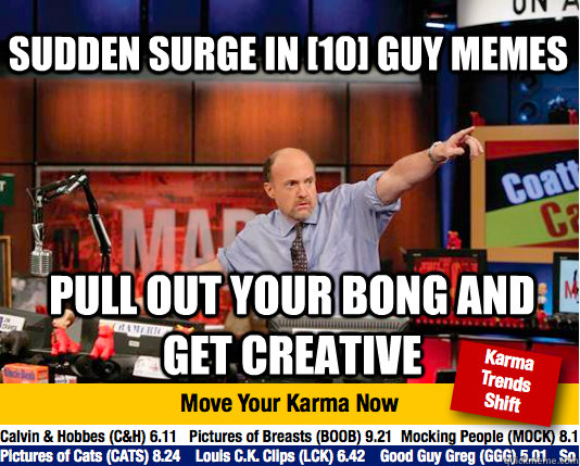 Sudden surge in [10] guy memes Pull out your bong and get creative - Sudden surge in [10] guy memes Pull out your bong and get creative  Mad Karma with Jim Cramer