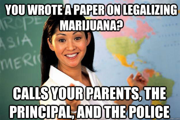 You wrote a paper on legalizing marijuana? Calls your parents, the principal, and the police - You wrote a paper on legalizing marijuana? Calls your parents, the principal, and the police  Unhelpful High School Teacher