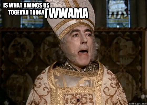TWWAMA Is what bwings us togevah today