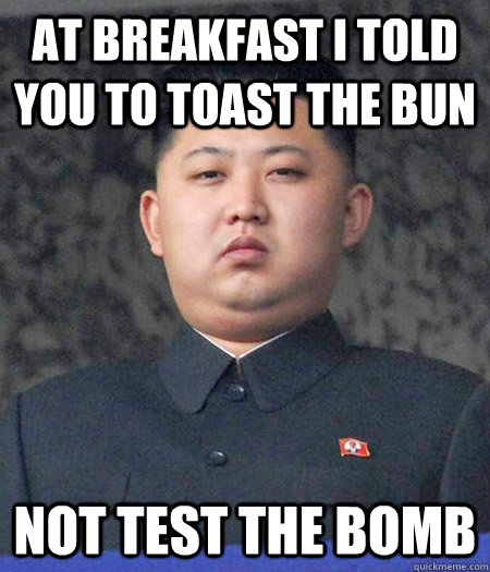 At breakfast i told you to toast the bun not test the bomb