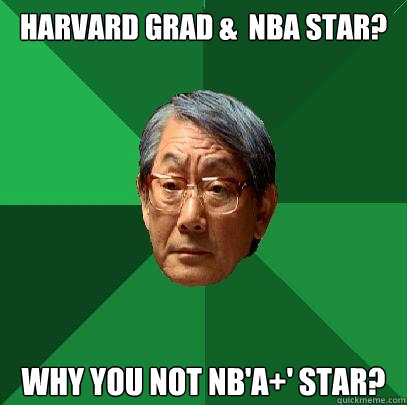 Harvard grad &  NBA star? Why you not NB'A+' star?  High Expectations Asian Father