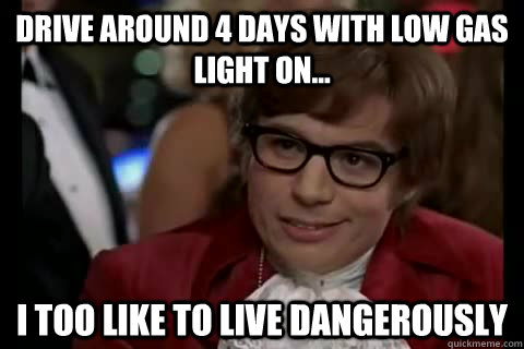 Drive around 4 days with low gas light on... i too like to live dangerously - Drive around 4 days with low gas light on... i too like to live dangerously  Dangerously - Austin Powers