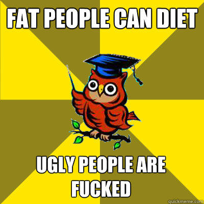 fat people can diet ugly people are fucked - fat people can diet ugly people are fucked  Observational Owl