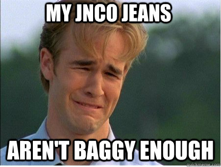 My JNCO jeans Aren't baggy enough - My JNCO jeans Aren't baggy enough  1990s Problems