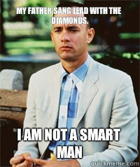My father sang lead with the Diamonds. I am not a smart man   Forrest Gump