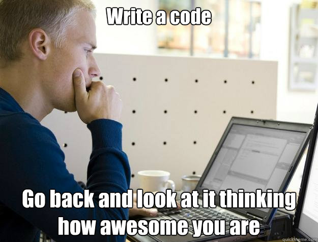Write a code Go back and look at it thinking how awesome you are - Write a code Go back and look at it thinking how awesome you are  Programmer