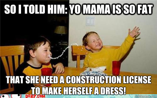 So I told him: yo mama is so fat that she need a construction license to make herself a dress! - So I told him: yo mama is so fat that she need a construction license to make herself a dress!  yo mama is so fat