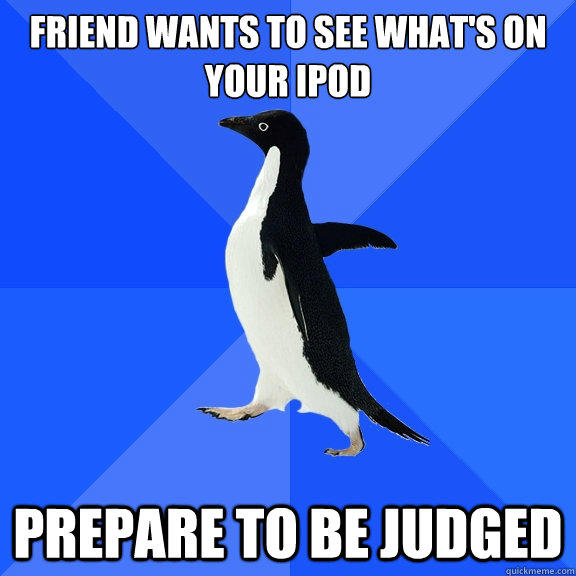 friend wants to see what's on your ipod prepare to be judged - friend wants to see what's on your ipod prepare to be judged  Socially Awkward Penguin