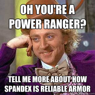oh You're a power ranger? Tell me more about how spandex is reliable armor - oh You're a power ranger? Tell me more about how spandex is reliable armor  Condescending Wonka