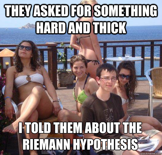 they asked for something hard and thick i told them about the riemann hypothesis - they asked for something hard and thick i told them about the riemann hypothesis  Priority Peter
