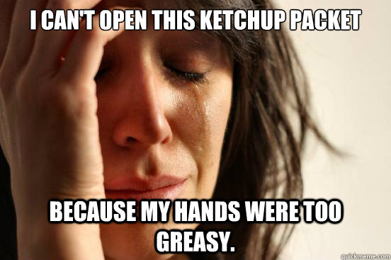I can't open this ketchup packet because my hands were too greasy. - I can't open this ketchup packet because my hands were too greasy.  First World Problems