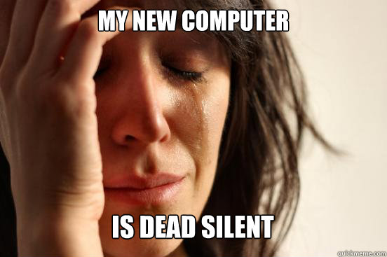 My new computer is dead silent Caption 3 goes here - My new computer is dead silent Caption 3 goes here  First World Problems