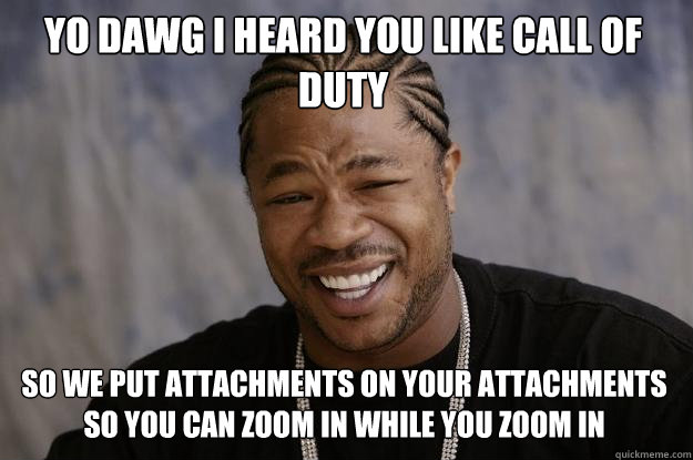 Yo dawg I heard you like Call of Duty So we put attachments on your attachments so you can zoom in while you zoom in - Yo dawg I heard you like Call of Duty So we put attachments on your attachments so you can zoom in while you zoom in  Xzibit meme