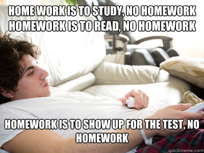 Home work is to study, No Homework Homework is to read, No Homework Homework is to show up for the test, no homework  Lazy college student