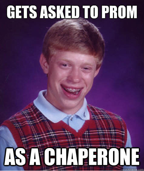 Gets asked to prom as a chaperone - Gets asked to prom as a chaperone  Bad Luck Brian