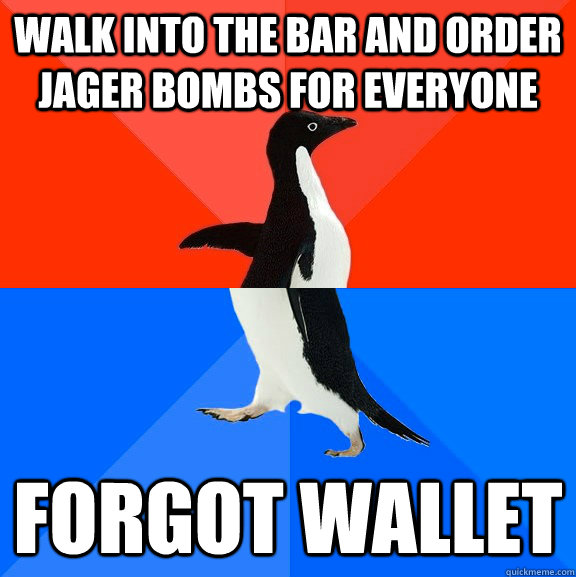 Walk into the bar and order jager bombs for everyone FORGOT WAllET - Walk into the bar and order jager bombs for everyone FORGOT WAllET  Socially Awesome Awkward Penguin