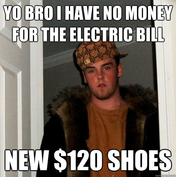 yo bro I have no money for the electric bill new $120 shoes - yo bro I have no money for the electric bill new $120 shoes  Scumbag Steve