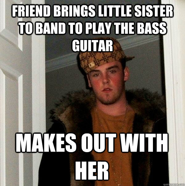 Friend brings little sister to band to play the bass guitar Makes out with her - Friend brings little sister to band to play the bass guitar Makes out with her  Scumbag Steve