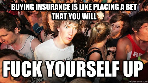 Buying insurance is like placing a bet that you will Fuck yourself up - Buying insurance is like placing a bet that you will Fuck yourself up  Sudden Clarity Clarence