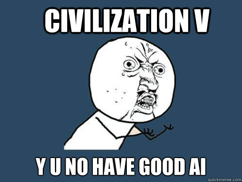 civilization v y u no have good ai - civilization v y u no have good ai  Y U No