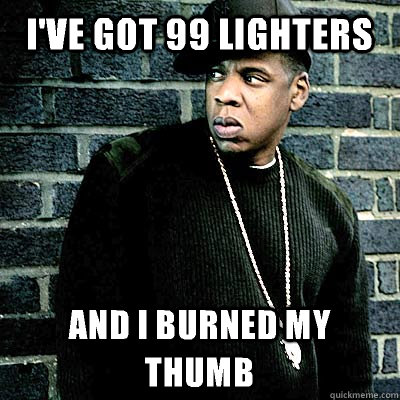 I've got 99 lighters and I burned my thumb