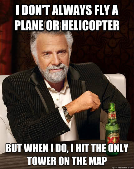 I don't always fly a plane or helicopter but when I do, I hit the only tower on the map - I don't always fly a plane or helicopter but when I do, I hit the only tower on the map  The Most Interesting Man In The World
