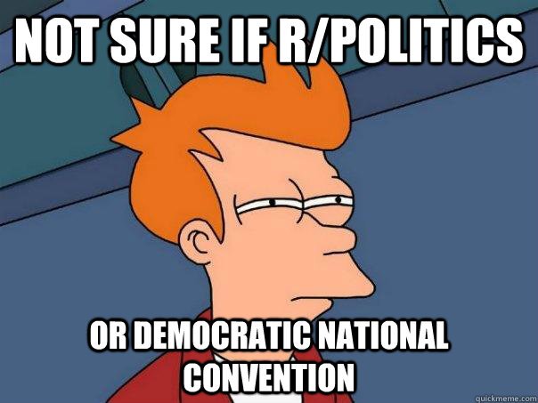 Not sure if r/politics or democratic national convention - Not sure if r/politics or democratic national convention  Futurama Fry