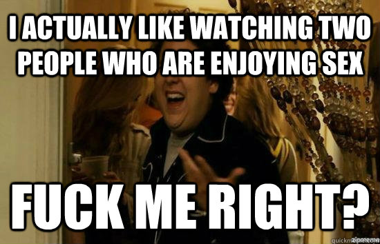 I actually like watching two people who are enjoying sex Fuck me right? - I actually like watching two people who are enjoying sex Fuck me right?  Jonah Hill - Fuck me right