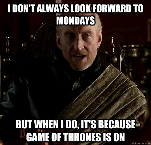 I don't always look forward to Mondays But when I do, it's because Game of Thrones is on - I don't always look forward to Mondays But when I do, it's because Game of Thrones is on  Misc