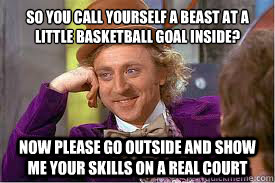 So you call yourself a beast at a little basketball goal inside? Now please go outside and show me your skills on a real court