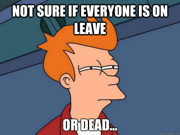 not sure if everyone is on leave or dead... - not sure if everyone is on leave or dead...  Misc