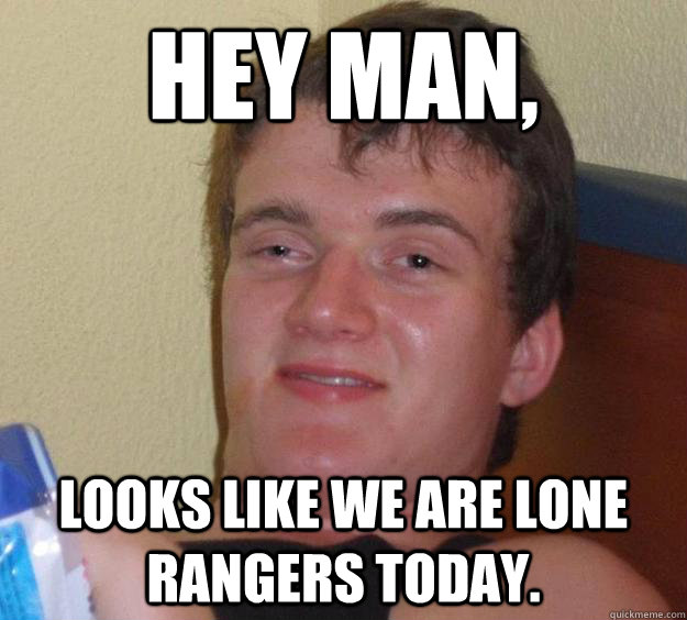 Hey man, Looks like we are Lone Rangers today. - Hey man, Looks like we are Lone Rangers today.  10 Guy