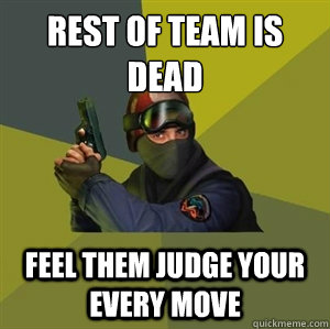 Rest of team is dead Feel them judge your every move