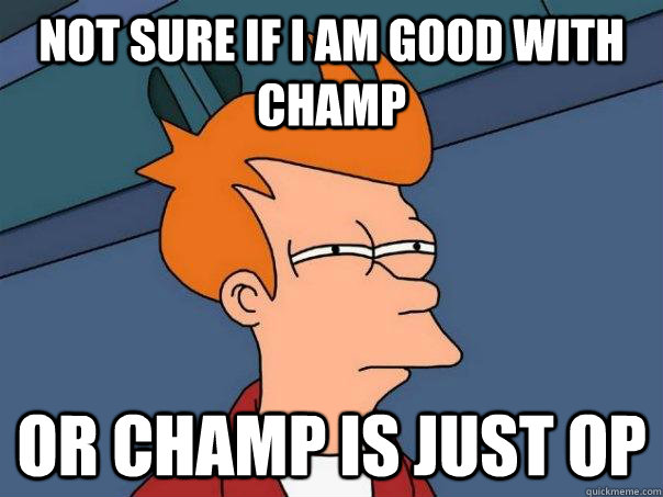 not sure if i am good with champ or champ is just OP - not sure if i am good with champ or champ is just OP  Futurama Fry