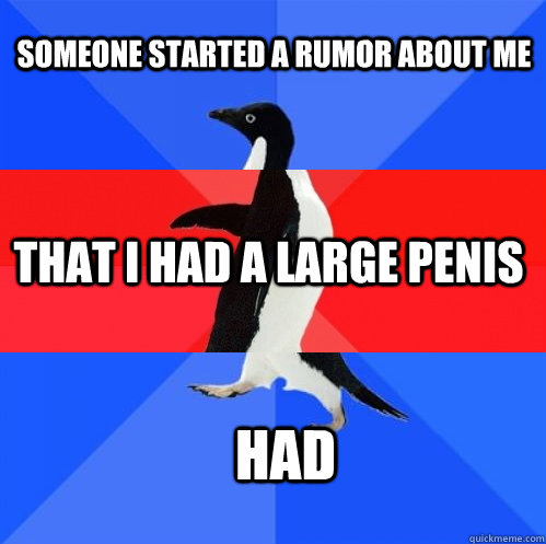 Someone started a rumor about me That I had a large penis had - Someone started a rumor about me That I had a large penis had  Socially Awkward Awesome Awkward Penguin