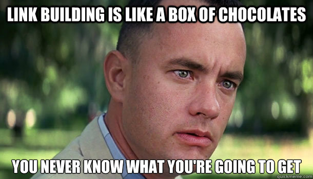 Link Building is like a box of chocolates You never know what you're going to get - Link Building is like a box of chocolates You never know what you're going to get  Offensive Forrest Gump