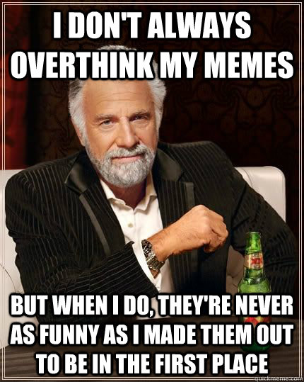 I don't always overthink my memes But when I do, they're never as funny as I made them out to be in the first place - I don't always overthink my memes But when I do, they're never as funny as I made them out to be in the first place  The Worlds Most Interesting Man