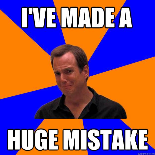 I've made a huge mistake - I've made a huge mistake  Mistake Gob