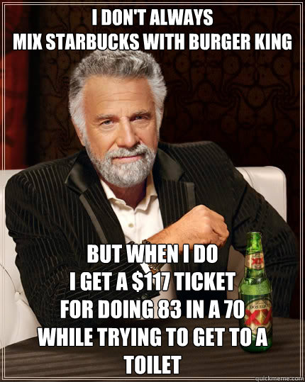 I don't always  mix starbucks with burger king but when I do  I get a $117 ticket  for doing 83 in a 70  while trying to get to a toilet - I don't always  mix starbucks with burger king but when I do  I get a $117 ticket  for doing 83 in a 70  while trying to get to a toilet  The Most Interesting Man In The World