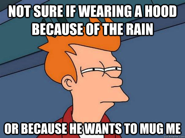 Not sure if wearing a hood because of the rain Or because he wants to mug me  Futurama Fry