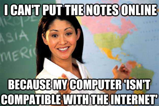 I can't put the notes online  because my computer 'isn't compatible with the internet'  - I can't put the notes online  because my computer 'isn't compatible with the internet'   Unhelpful High School Teacher
