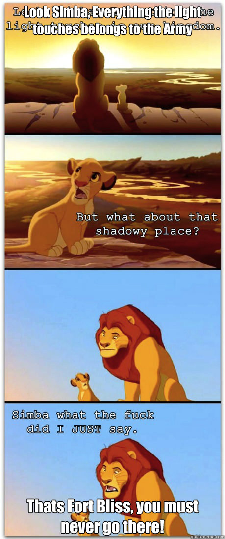 Look Simba, Everything the light touches belongs to the Army Thats Fort Bliss, you must never go there!