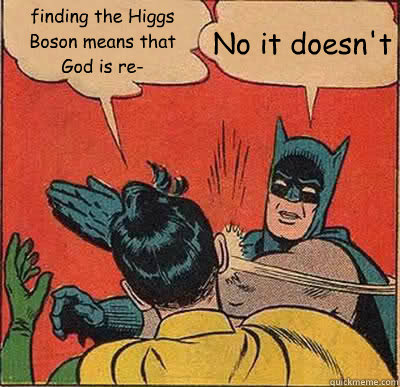 finding the Higgs Boson means that God is re- No it doesn't - finding the Higgs Boson means that God is re- No it doesn't  Batman Slapping Robin
