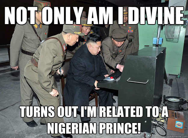 Not only am I divine Turns out I'm related to a Nigerian Prince! - Not only am I divine Turns out I'm related to a Nigerian Prince!  kim jong un