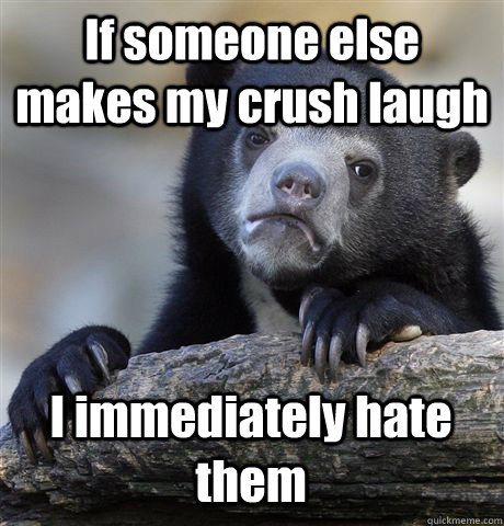 If someone else makes my crush laugh I immediately hate them - If someone else makes my crush laugh I immediately hate them  Confession Bear