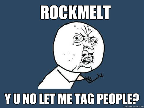 Rockmelt  Y U No let me tag people? - Rockmelt  Y U No let me tag people?  Y U No