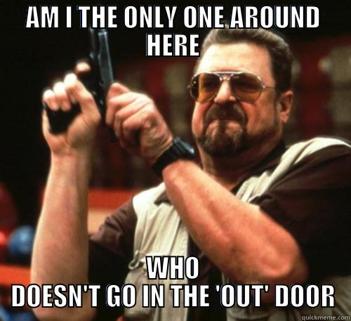 GTFO the way - AM I THE ONLY ONE AROUND HERE WHO DOESN'T GO IN THE 'OUT' DOOR Am I The Only One Around Here